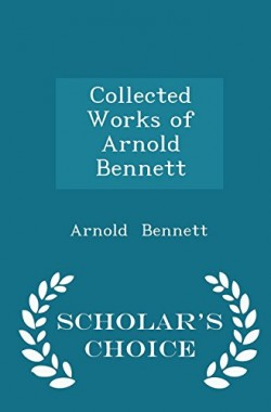 Collected-Works-of-Arnold-Bennett-Scholars-Choice-Edition-1297057503