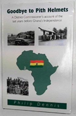 Goodbye-to-Pith-Helmets-A-District-Commissioners-Account-of-the-Last-Years-Before-Ghanas-Independence-185821789X